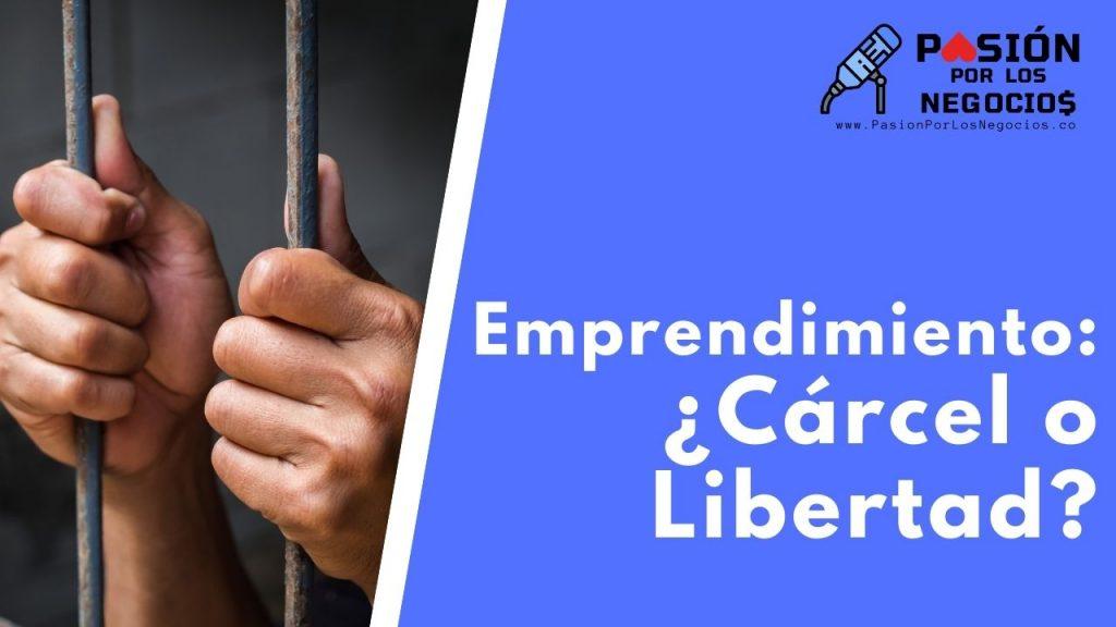 Emprendimiento: ¿Cárcel o Libertad?