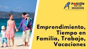 Emprendimiento, Tiempo en Familia, Trabajo, Vacaciones